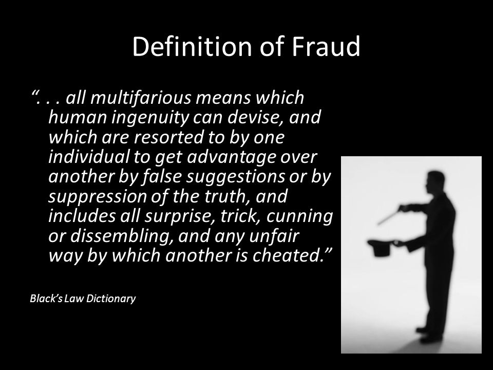 "Definition of Fraud ""... all multifarious means which human ingenuity can devise, and which are resorted to by one individual to get advantage over an"
