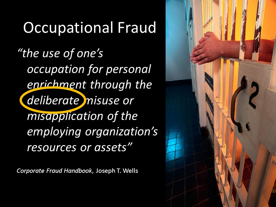 "Occupational Fraud ""the use of one's occupation for personal enrichment through the deliberate misuse or misapplication of the employing organization'"