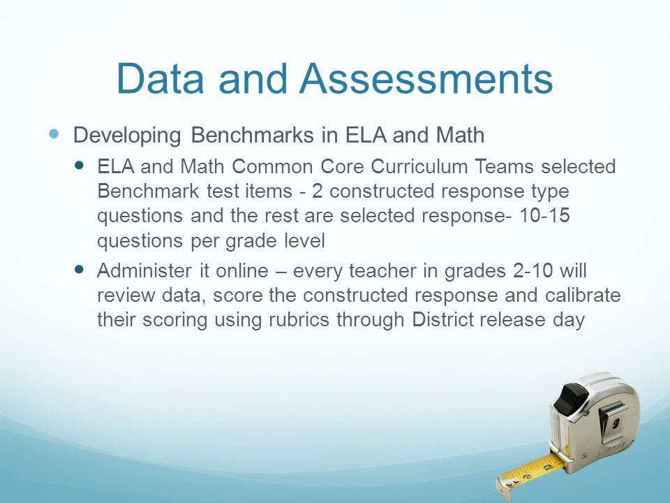 Data and Assessments Developing Benchmarks in ELA and Math ELA and Math Common Core Curriculum Teams selected Benchmark test items - 2 constructed res