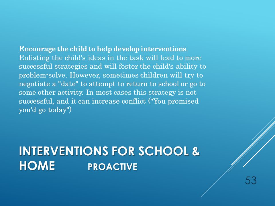 INTERVENTIONS FOR SCHOOL & HOME PROACTIVE Encourage the child to help develop interventions.