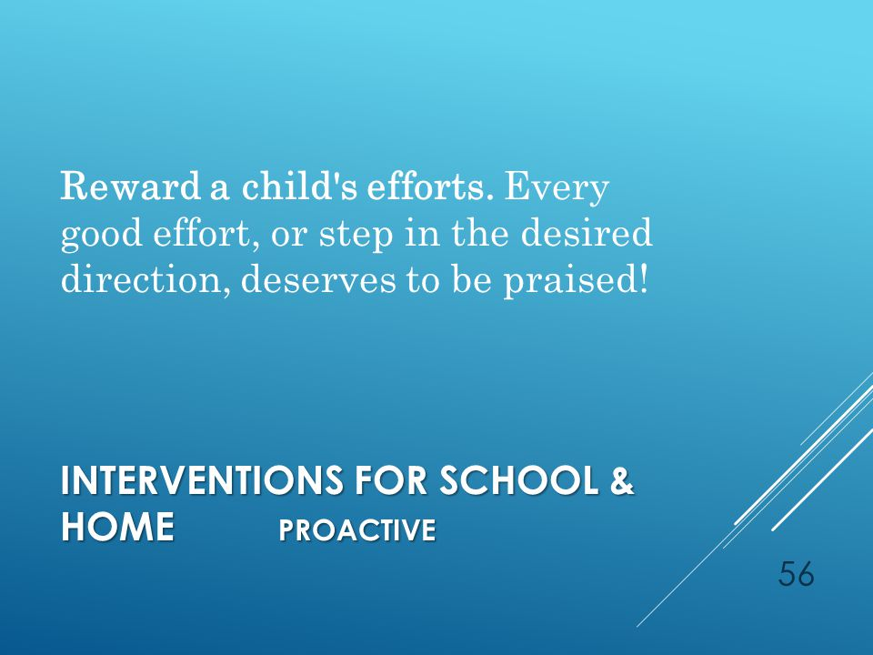 INTERVENTIONS FOR SCHOOL & HOME PROACTIVE Reward a child s efforts.