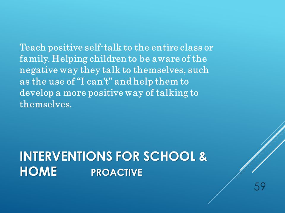 INTERVENTIONS FOR SCHOOL & HOME PROACTIVE Teach positive self-talk to the entire class or family.