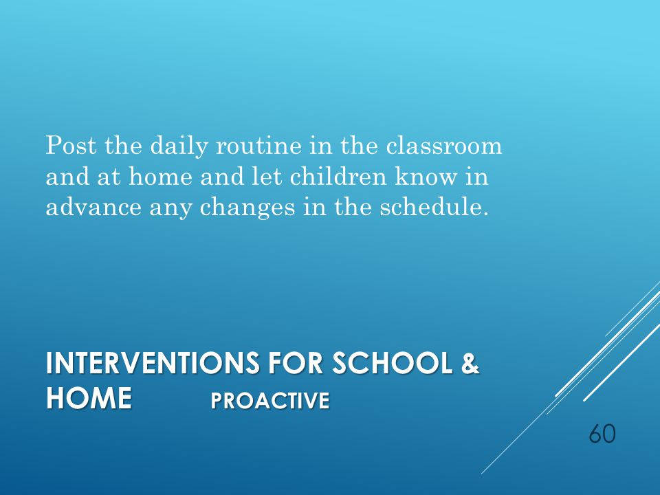 INTERVENTIONS FOR SCHOOL & HOME PROACTIVE Post the daily routine in the classroom and at home and let children know in advance any changes in the schedule.