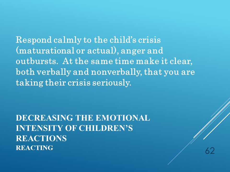 DECREASING THE EMOTIONAL INTENSITY OF CHILDREN'S REACTIONS REACTING Respond calmly to the child's crisis (maturational or actual), anger and outbursts.