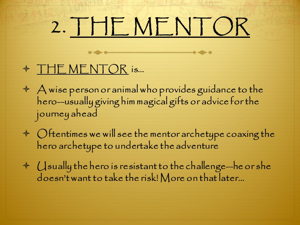 2. THE MENTOR  THE MENTOR is…  A wise person or animal who provides guidance to the hero—usually giving him magical gifts or advice for the journey