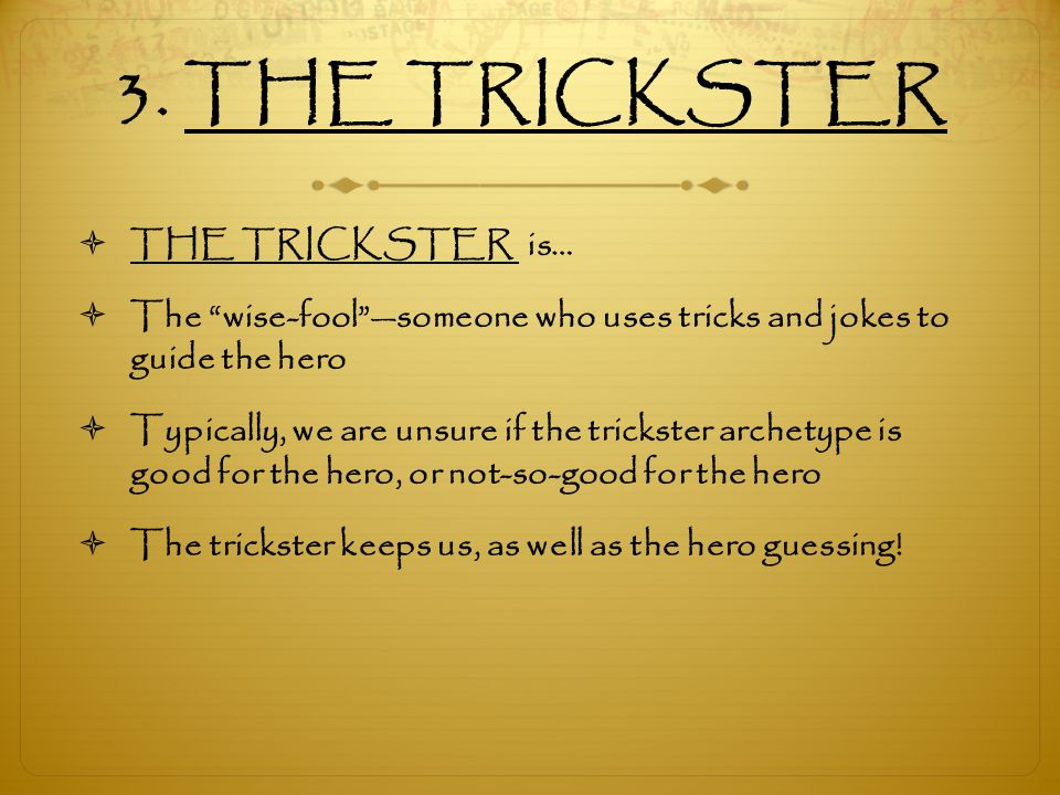 """3. THE TRICKSTER  THE TRICKSTER is…  The """"wise-fool""""—someone who uses tricks and jokes to guide the hero  Typically, we are unsure if the trickster"""