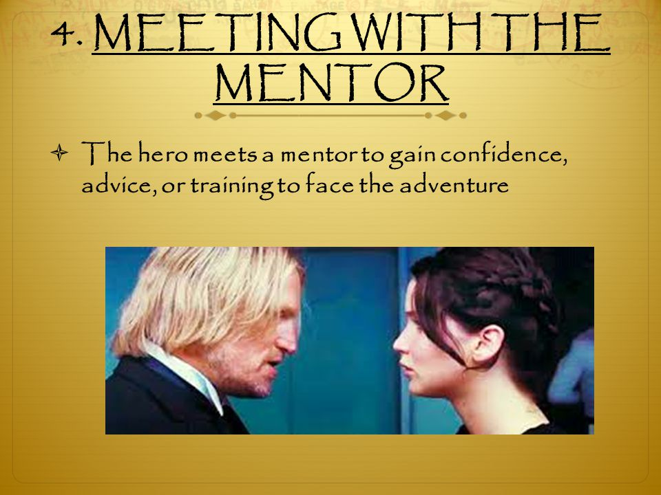4. MEETING WITH THE MENTOR  The hero meets a mentor to gain confidence, advice, or training to face the adventure