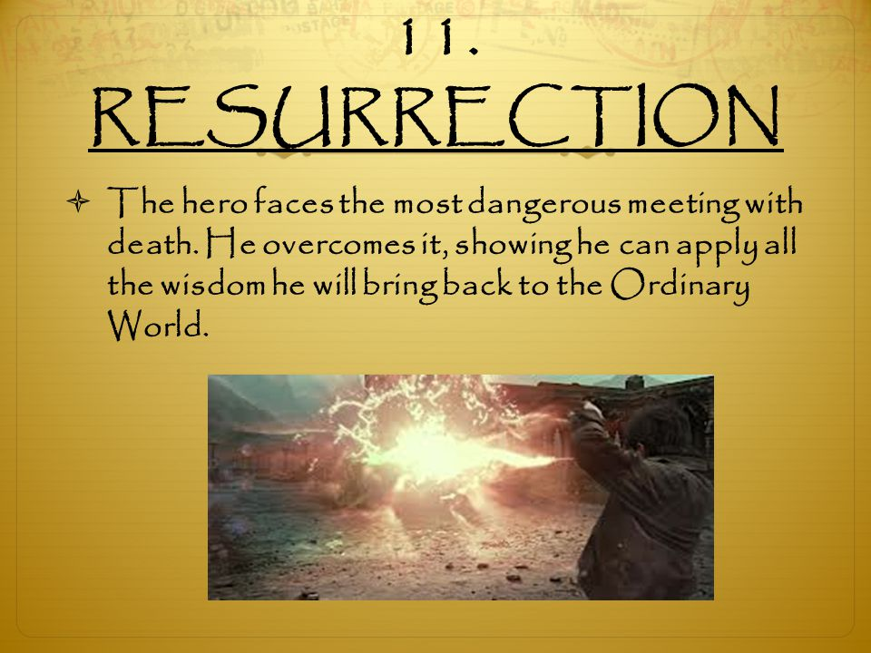 11. RESURRECTION  The hero faces the most dangerous meeting with death. He overcomes it, showing he can apply all the wisdom he will bring back to th