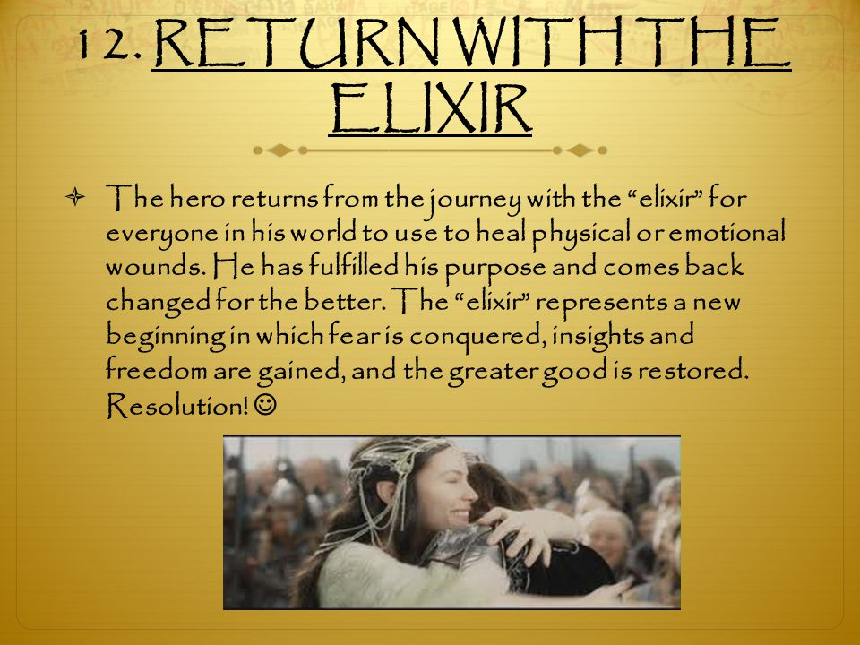 """12. RETURN WITH THE ELIXIR  The hero returns from the journey with the """"elixir"""" for everyone in his world to use to heal physical or emotional wounds"""