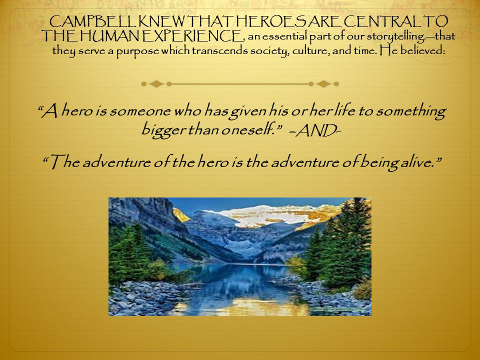 CAMPBELL KNEW THAT HEROES ARE CENTRAL TO THE HUMAN EXPERIENCE, an essential part of our storytelling.—that they serve a purpose which transcends socie