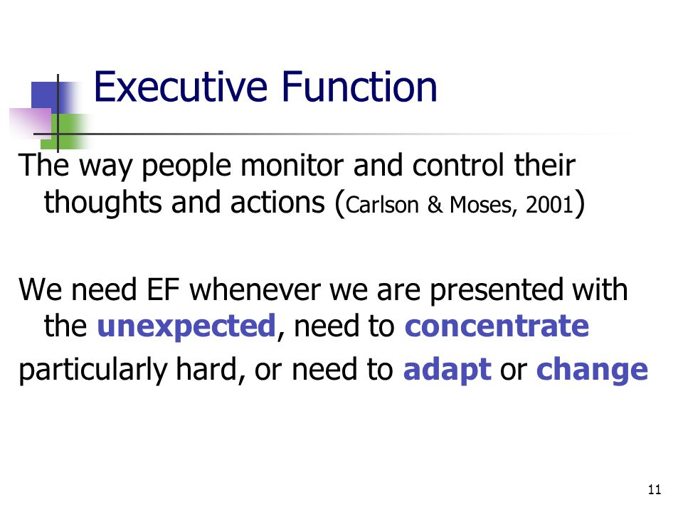 11 Executive Function The way people monitor and control their thoughts and actions ( Carlson & Moses, 2001 ) We need EF whenever we are presented with the unexpected, need to concentrate particularly hard, or need to adapt or change