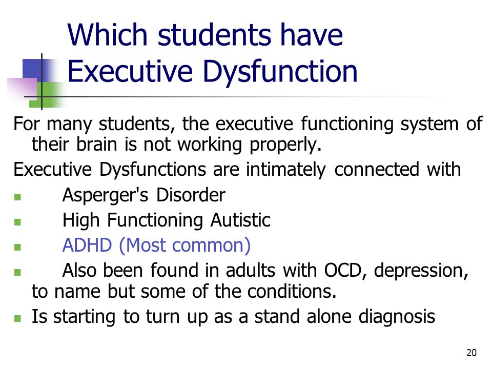 20 Which students have Executive Dysfunction For many students, the executive functioning system of their brain is not working properly.