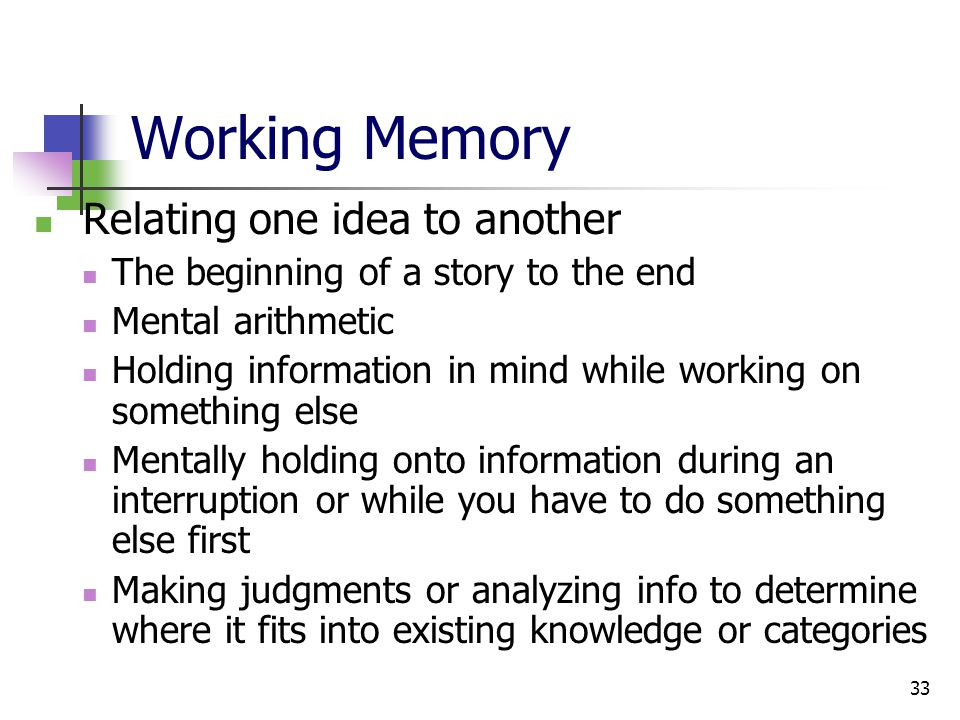 33 Working Memory Relating one idea to another The beginning of a story to the end Mental arithmetic Holding information in mind while working on something else Mentally holding onto information during an interruption or while you have to do something else first Making judgments or analyzing info to determine where it fits into existing knowledge or categories