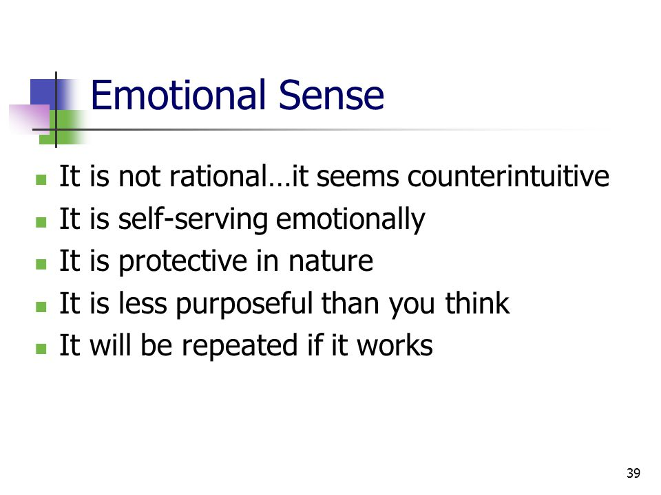 39 Emotional Sense It is not rational…it seems counterintuitive It is self-serving emotionally It is protective in nature It is less purposeful than you think It will be repeated if it works