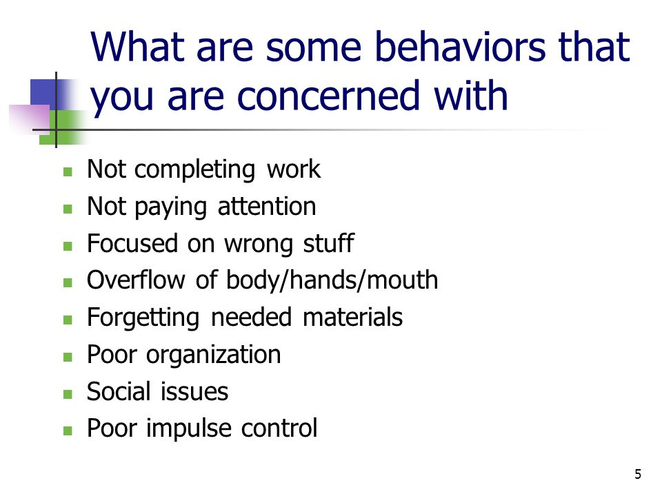 5 What are some behaviors that you are concerned with Not completing work Not paying attention Focused on wrong stuff Overflow of body/hands/mouth Forgetting needed materials Poor organization Social issues Poor impulse control