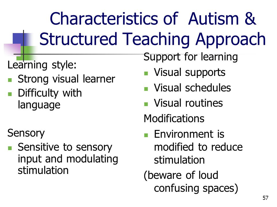 57 Characteristics of Autism & Structured Teaching Approach Learning style: Strong visual learner Difficulty with language Sensory Sensitive to sensory input and modulating stimulation Support for learning Visual supports Visual schedules Visual routines Modifications Environment is modified to reduce stimulation (beware of loud confusing spaces)