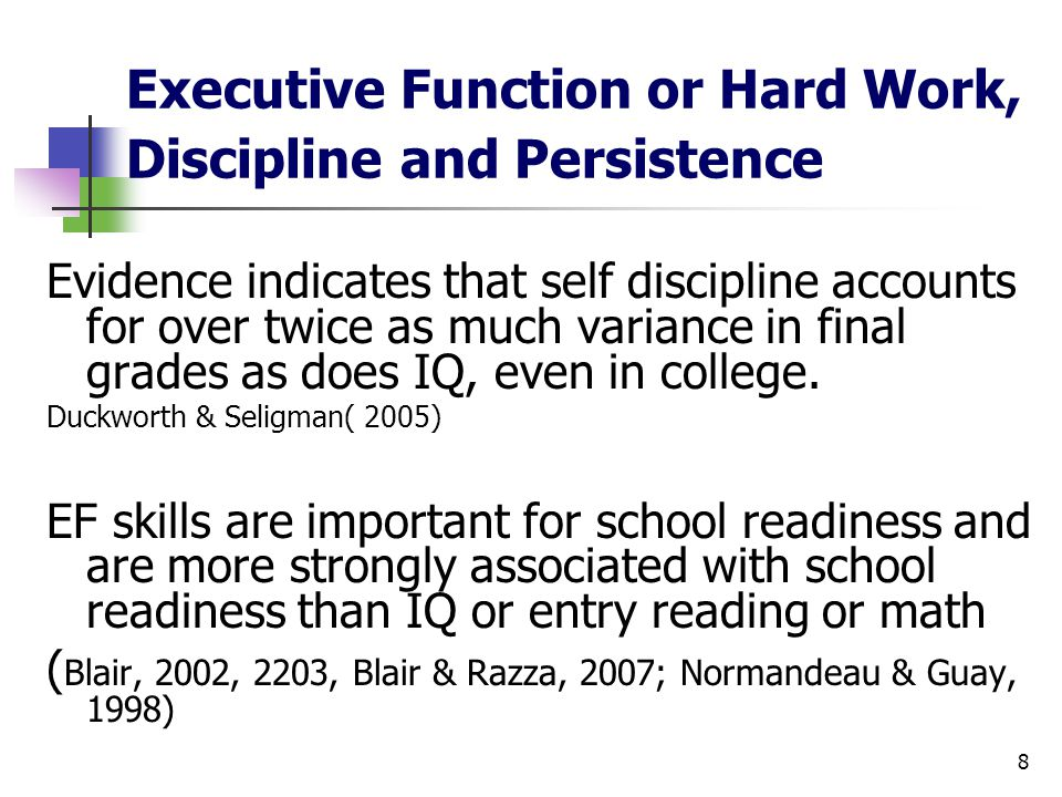 8 Executive Function or Hard Work, Discipline and Persistence Evidence indicates that self discipline accounts for over twice as much variance in final grades as does IQ, even in college.