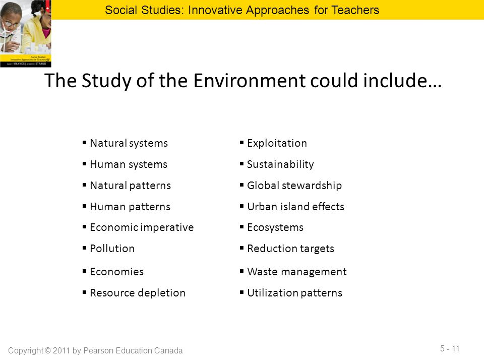 The Study of the Environment could include… Social Studies: Innovative Approaches for Teachers Copyright © 2011 by Pearson Education Canada 5 - 11  N