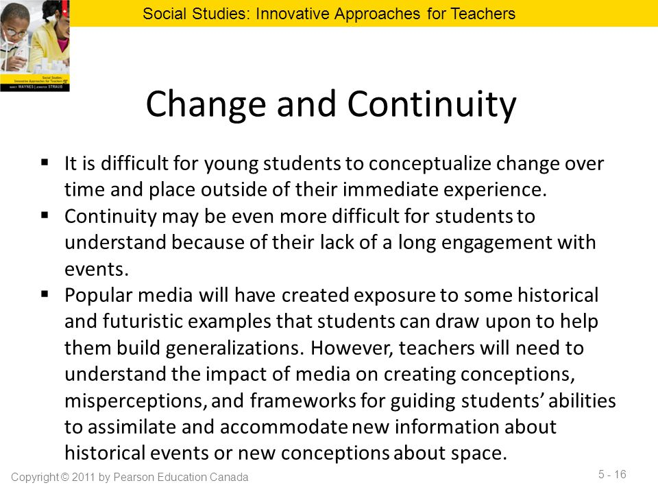 Change and Continuity  It is difficult for young students to conceptualize change over time and place outside of their immediate experience.  Contin