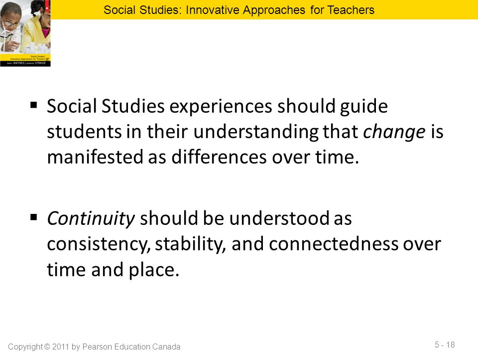  Social Studies experiences should guide students in their understanding that change is manifested as differences over time.  Continuity should be u