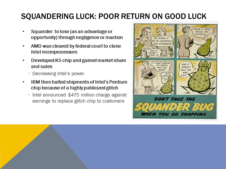 SQUANDERING LUCK: POOR RETURN ON GOOD LUCK Squander: to lose (as an advantage or opportunity) through negligence or inaction AMD was cleared by federa