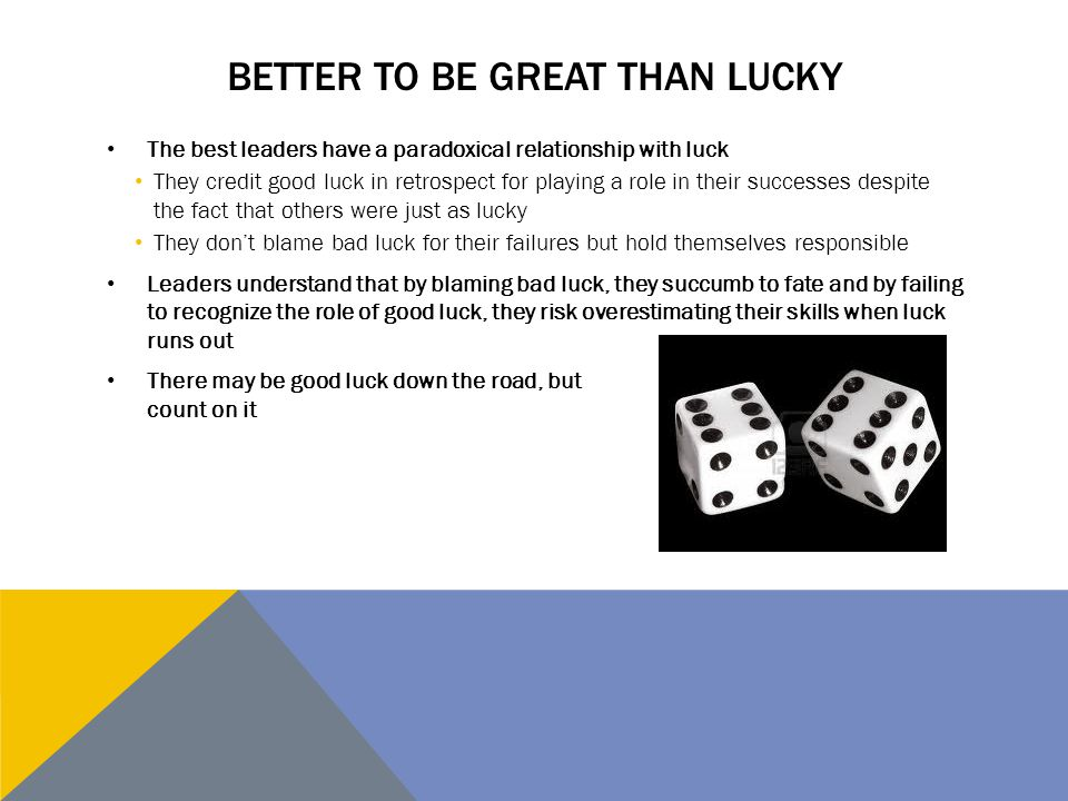 BETTER TO BE GREAT THAN LUCKY The best leaders have a paradoxical relationship with luck They credit good luck in retrospect for playing a role in the