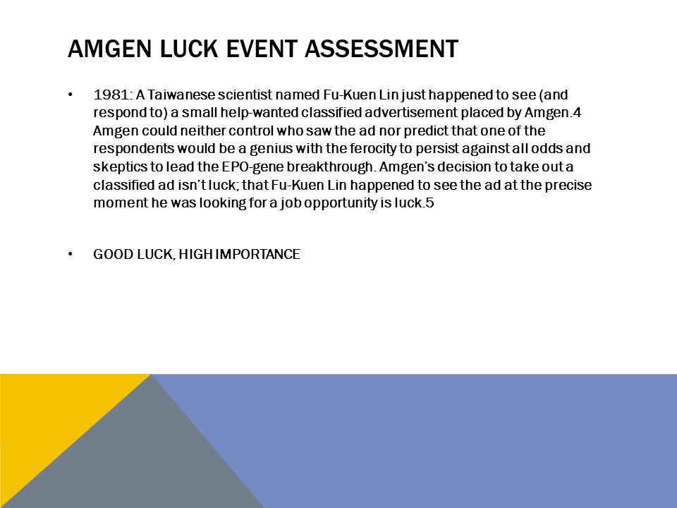 AMGEN LUCK EVENT ASSESSMENT 1981: A Taiwanese scientist named Fu-Kuen Lin just happened to see (and respond to) a small help-wanted classified adverti