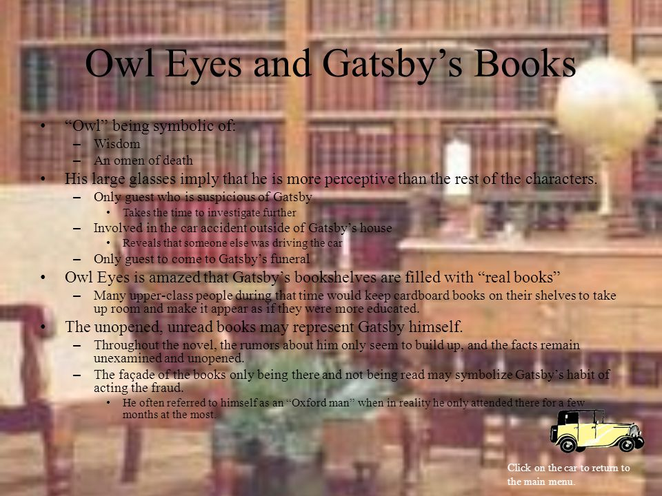 Owl Eyes and Gatsby's Books Owl being symbolic of: –Wisdom –An omen of death His large glasses imply that he is more perceptive than the rest of the characters.