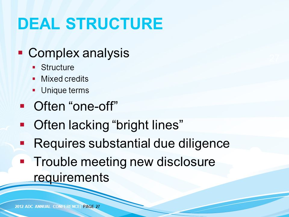 2012 ADC ANNUAL CONFERENCE| PAGE 27 27 DEAL STRUCTURE  Complex analysis  Structure  Mixed credits  Unique terms  Often one-off  Often lacking bright lines  Requires substantial due diligence  Trouble meeting new disclosure requirements