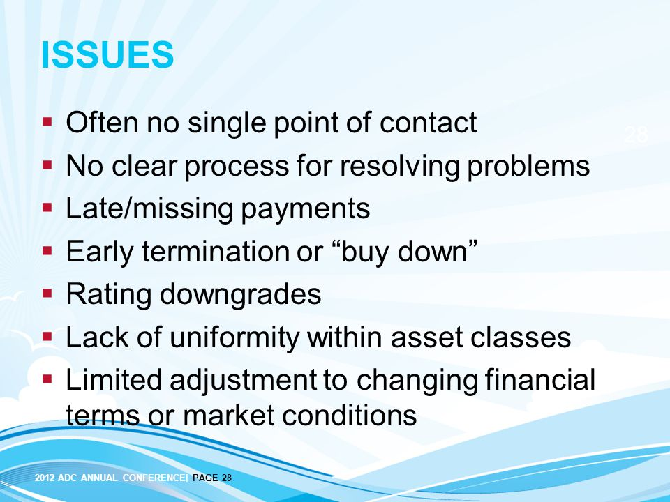 2012 ADC ANNUAL CONFERENCE| PAGE 28 28 ISSUES  Often no single point of contact  No clear process for resolving problems  Late/missing payments  Early termination or buy down  Rating downgrades  Lack of uniformity within asset classes  Limited adjustment to changing financial terms or market conditions