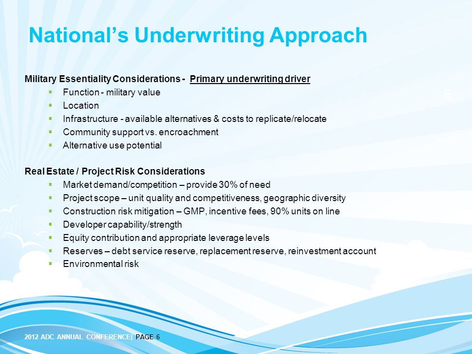 6 2012 ADC ANNUAL CONFERENCE| PAGE 6 National's Underwriting Approach Military Essentiality Considerations - Primary underwriting driver  Function - military value  Location  Infrastructure - available alternatives & costs to replicate/relocate  Community support vs.