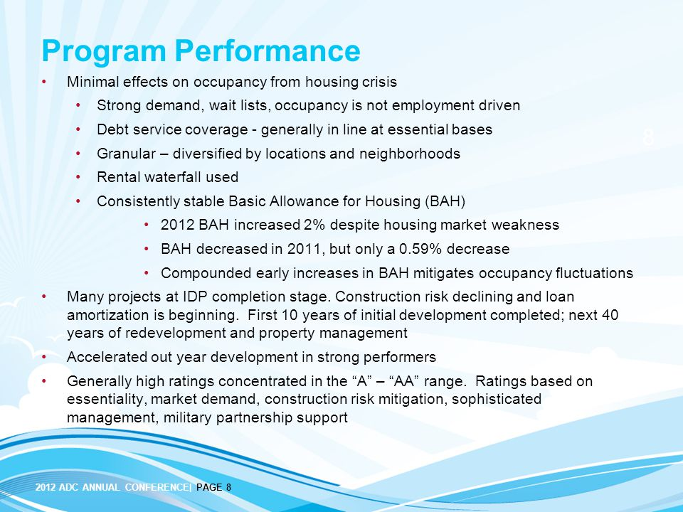 2012 ADC ANNUAL CONFERENCE| PAGE 8 8 Program Performance Minimal effects on occupancy from housing crisis Strong demand, wait lists, occupancy is not employment driven Debt service coverage - generally in line at essential bases Granular – diversified by locations and neighborhoods Rental waterfall used Consistently stable Basic Allowance for Housing (BAH) 2012 BAH increased 2% despite housing market weakness BAH decreased in 2011, but only a 0.59% decrease Compounded early increases in BAH mitigates occupancy fluctuations Many projects at IDP completion stage.