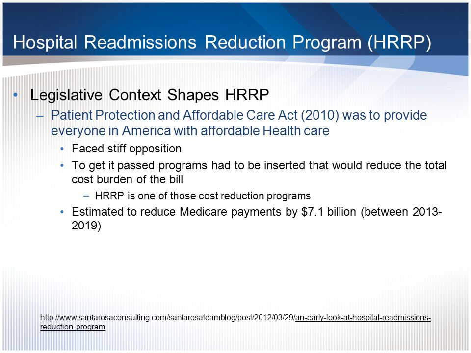 Hospital Readmission Reduction Program Brief overview –The HRRP is a reimbursement penalty approach for general acute care hospitals that have readmissions deemed excess by CMS Began fiscal year 2013 (October 1, 2012) Reduction is capped at 1% in 2013, 2% in 2014 and 3% in 2015 and beyond Reductions apply to total DRG reimbursement –But readmissions deemed excess are determined using 3 specific conditions endorsed by the National Quality Foundation (NQF) »Acute Myocardial Infarction »Heart failure »Pneumonia http://www.santarosaconsulting.com/santarosateamblo g/post/2012/03/29/an-early-look-at-hospital- readmissions-reduction-program