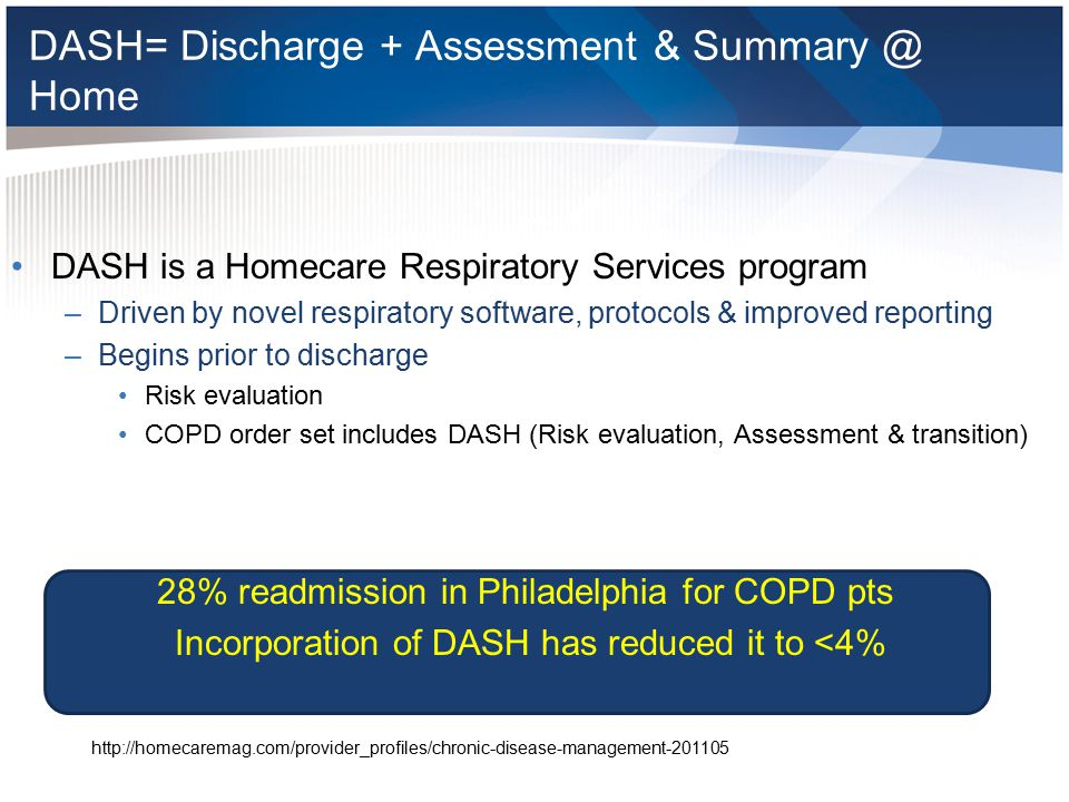 DASH COPD/CHF/Pneumonia all require specialization Early on: < 10% were coming home with a follow up appointment Now 90% get a follow up appt –RT calls them at home and sets up appt with them Changed Name from the Pulmonary Rehabilitation clinic to COPD Independence Program