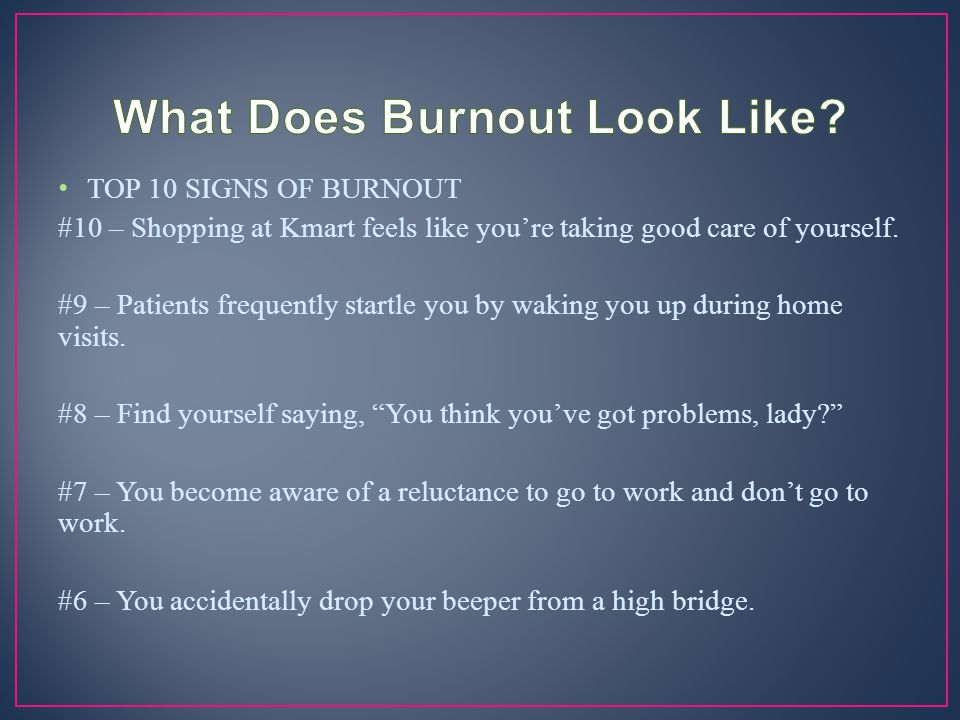 TOP 10 SIGNS OF BURNOUT #10 – Shopping at Kmart feels like you're taking good care of yourself. #9 – Patients frequently startle you by waking you up
