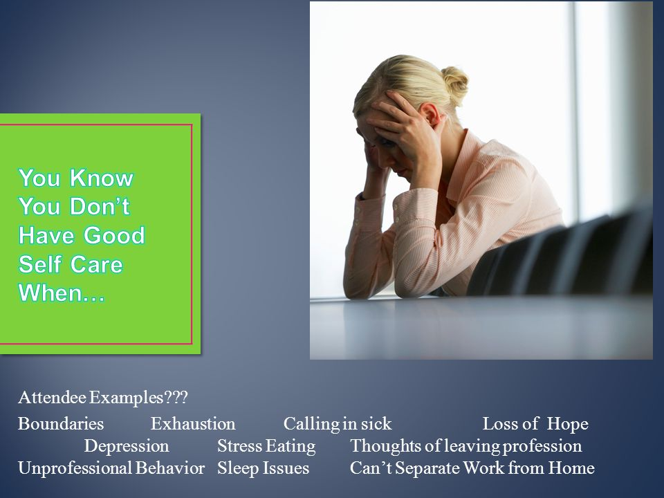 Attendee Examples??? BoundariesExhaustionCalling in sickLoss of Hope DepressionStress EatingThoughts of leaving profession Unprofessional BehaviorSlee