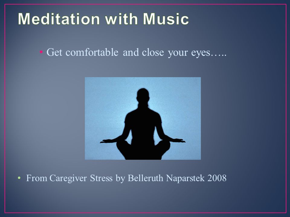 Get comfortable and close your eyes….. From Caregiver Stress by Belleruth Naparstek 2008