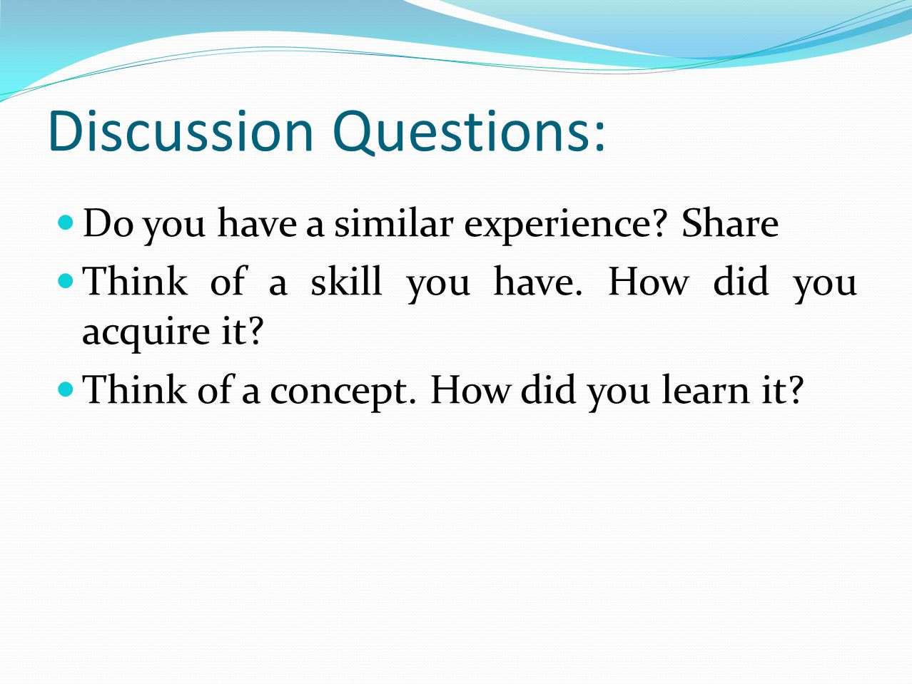 Discussion Questions: Do you have a similar experience? Share Think of a skill you have. How did you acquire it? Think of a concept. How did you learn