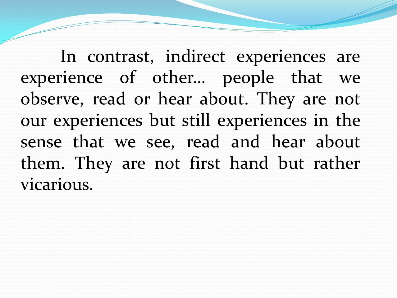 In contrast, indirect experiences are experience of other… people that we observe, read or hear about. They are not our experiences but still experien