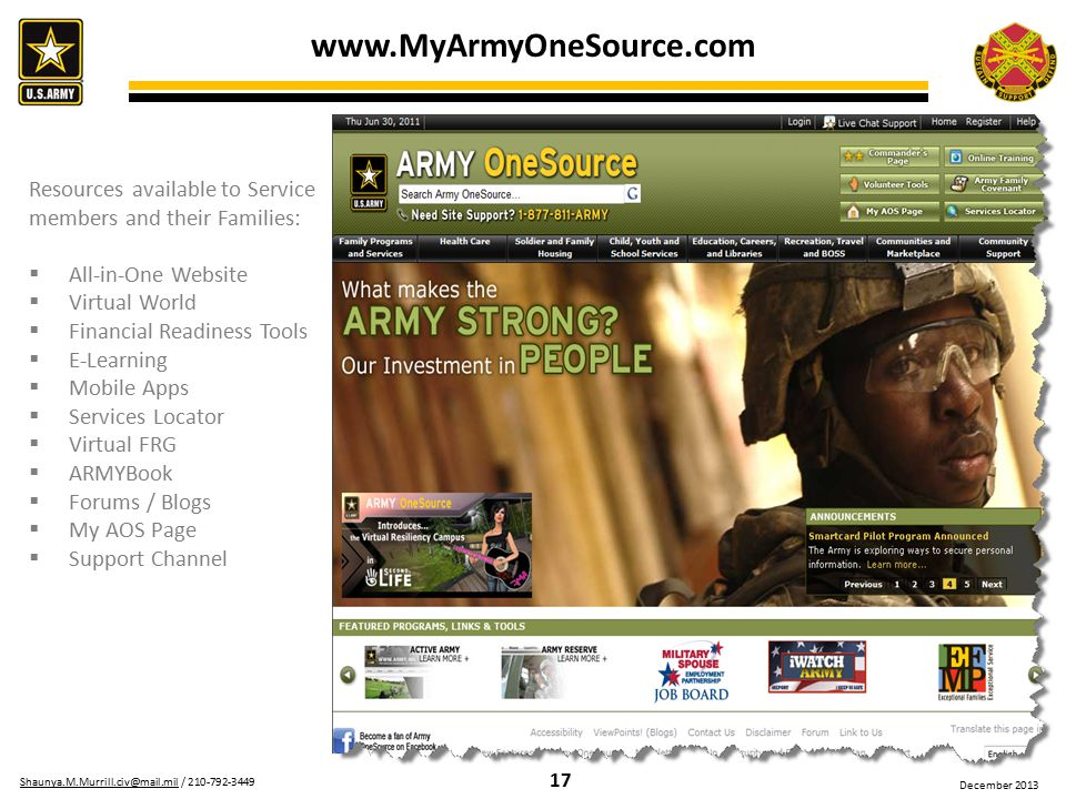 17 Shaunya.M.Murrill.civ@mail.milShaunya.M.Murrill.civ@mail.mil / 210-792-3449 December 2013 Resources available to Service members and their Families:  All-in-One Website  Virtual World  Financial Readiness Tools  E-Learning  Mobile Apps  Services Locator  Virtual FRG  ARMYBook  Forums / Blogs  My AOS Page  Support Channel www.MyArmyOneSource.com