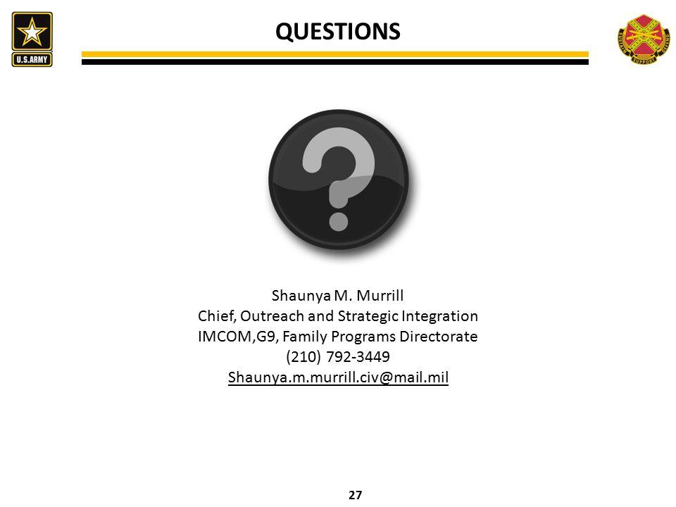 27 QUESTIONS Shaunya M. Murrill Chief, Outreach and Strategic Integration IMCOM,G9, Family Programs Directorate (210) 792-3449 Shaunya.m.murrill.civ@m