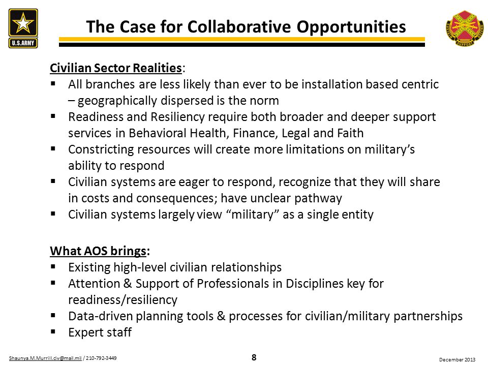 8 Shaunya.M.Murrill.civ@mail.milShaunya.M.Murrill.civ@mail.mil / 210-792-3449 December 2013 The Case for Collaborative Opportunities Civilian Sector Realities:  All branches are less likely than ever to be installation based centric – geographically dispersed is the norm  Readiness and Resiliency require both broader and deeper support services in Behavioral Health, Finance, Legal and Faith  Constricting resources will create more limitations on military's ability to respond  Civilian systems are eager to respond, recognize that they will share in costs and consequences; have unclear pathway  Civilian systems largely view military as a single entity What AOS brings:  Existing high-level civilian relationships  Attention & Support of Professionals in Disciplines key for readiness/resiliency  Data-driven planning tools & processes for civilian/military partnerships  Expert staff