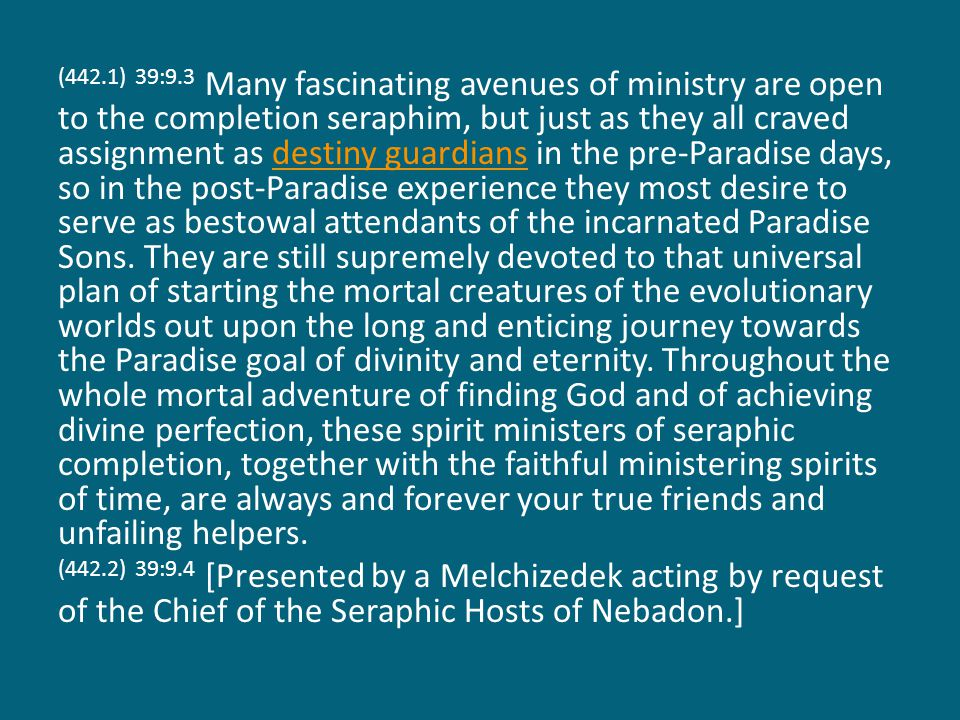 (442.1) 39:9.3 Many fascinating avenues of ministry are open to the completion seraphim, but just as they all craved assignment as destiny guardians in the pre-Paradise days, so in the post-Paradise experience they most desire to serve as bestowal attendants of the incarnated Paradise Sons.