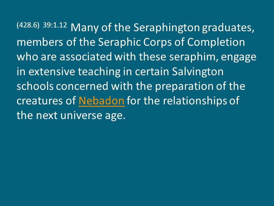 (428.6) 39:1.12 Many of the Seraphington graduates, members of the Seraphic Corps of Completion who are associated with these seraphim, engage in extensive teaching in certain Salvington schools concerned with the preparation of the creatures of Nebadon for the relationships of the next universe age.Nebadon