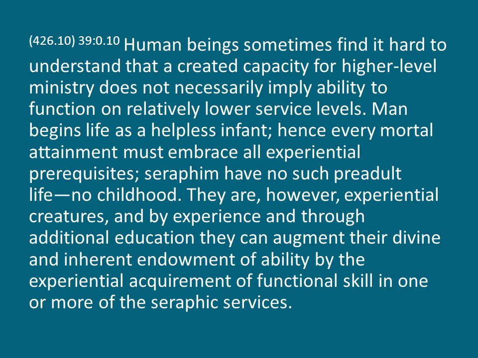 (426.10) 39:0.10 Human beings sometimes find it hard to understand that a created capacity for higher-level ministry does not necessarily imply ability to function on relatively lower service levels.