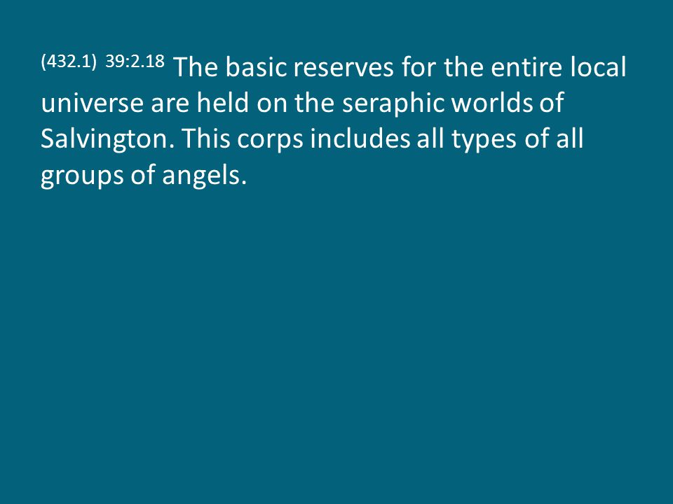 (432.1) 39:2.18 The basic reserves for the entire local universe are held on the seraphic worlds of Salvington.