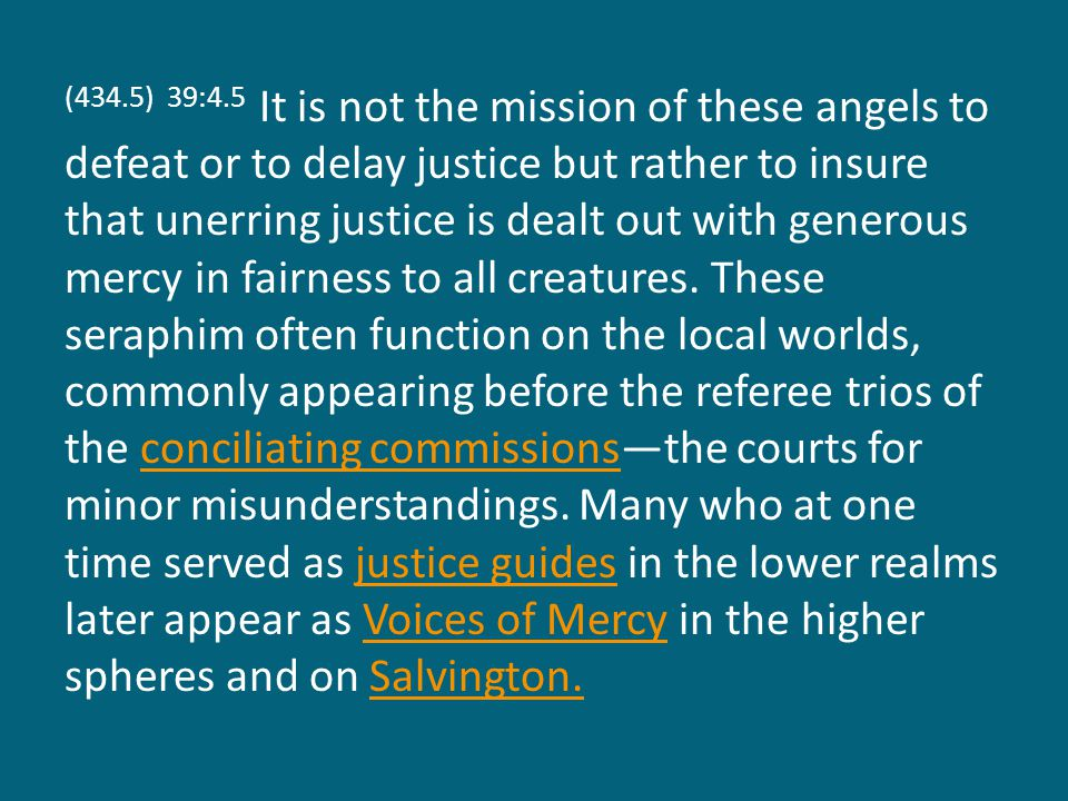 (434.5) 39:4.5 It is not the mission of these angels to defeat or to delay justice but rather to insure that unerring justice is dealt out with generous mercy in fairness to all creatures.