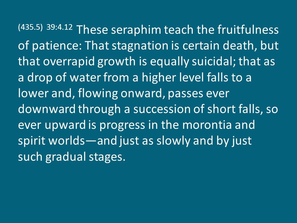 (435.5) 39:4.12 These seraphim teach the fruitfulness of patience: That stagnation is certain death, but that overrapid growth is equally suicidal; that as a drop of water from a higher level falls to a lower and, flowing onward, passes ever downward through a succession of short falls, so ever upward is progress in the morontia and spirit worlds—and just as slowly and by just such gradual stages.