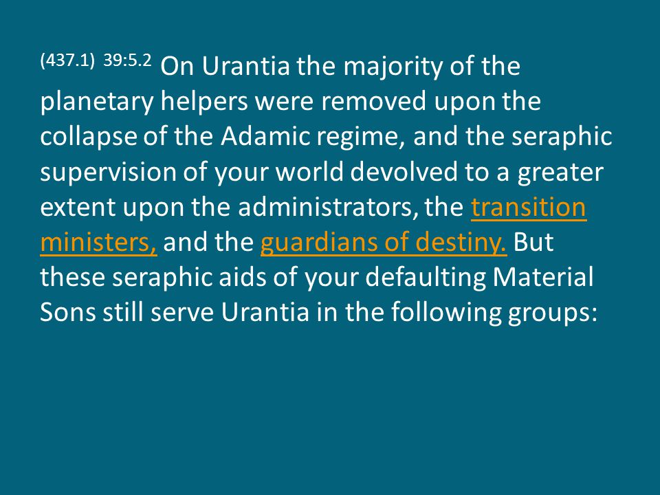 (437.1) 39:5.2 On Urantia the majority of the planetary helpers were removed upon the collapse of the Adamic regime, and the seraphic supervision of your world devolved to a greater extent upon the administrators, the transition ministers, and the guardians of destiny.