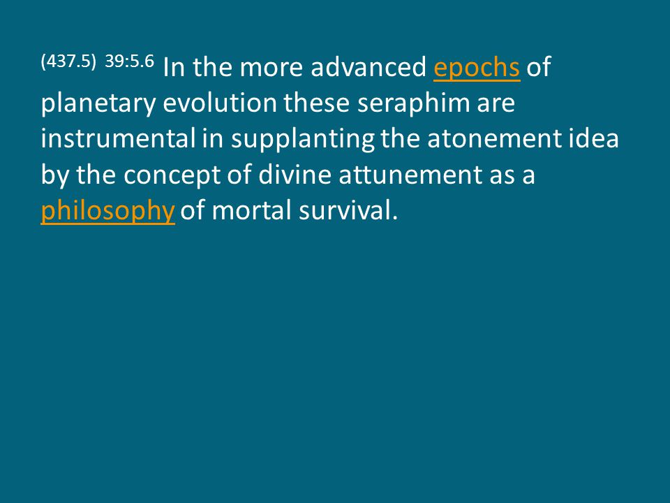(437.5) 39:5.6 In the more advanced epochs of planetary evolution these seraphim are instrumental in supplanting the atonement idea by the concept of divine attunement as a philosophy of mortal survival.epochs philosophy